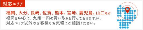 対応エリア 福岡、大分、長崎、佐賀、熊本、宮崎、鹿児島、山口など 福岡を中心に、九州一円の買い取りを行っておりますが、対応エリア以外のお客様もお気軽にご相談ください。